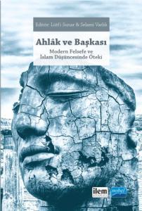AHLÂK VE BAŞKASI Modern Felsefe ve İslam Düşüncesinde Öteki