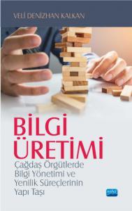 BİLGİ ÜRETİMİ - Çağdaş Örgütlerde Bilgi Yönetimi ve Yenilik Süreçlerinin Yapı Taşı
