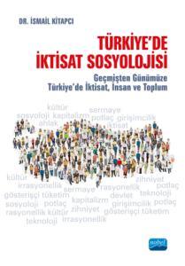 TÜRKİYE'DE İKTİSAT SOSYOLOJİSİ - Geçmişten Günümüze Türkiye'de İktisat, İnsan ve Toplum
