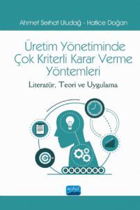 ÜRETİM YÖNETİMİNDE ÇOK KRİTERLİ KARAR VERME YÖNTEMLERİ: Literatür, Teori ve Uygulama