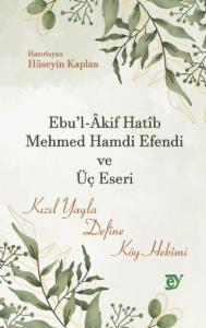 Ebu'l-Âkif Hatîb Mehmed Hamdi Efendi ve Üç Eseri -Kızıl Yayla, Defîne, Köy Hekîmi-